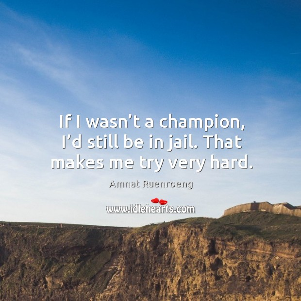 If I wasn't a champion, I'd still be in jail. That makes me try very hard. Image
