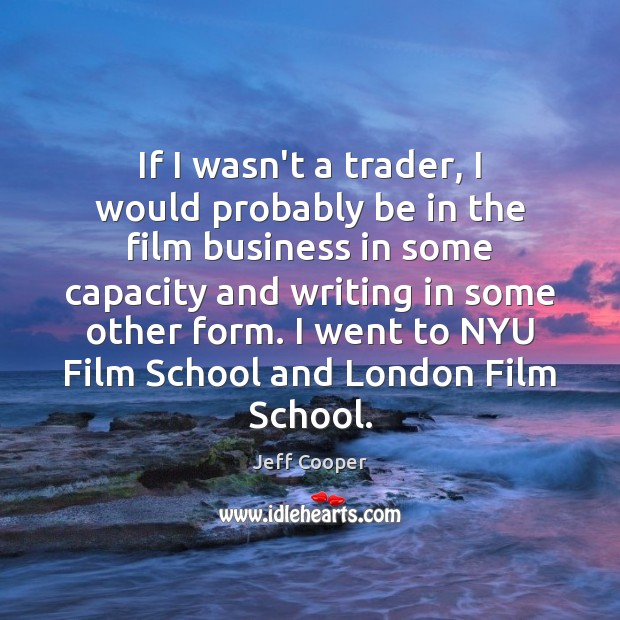 If I wasn't a trader, I would probably be in the film Jeff Cooper Picture Quote