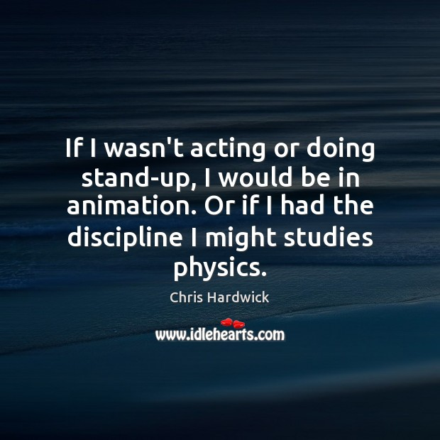 If I wasn't acting or doing stand-up, I would be in animation. Chris Hardwick Picture Quote
