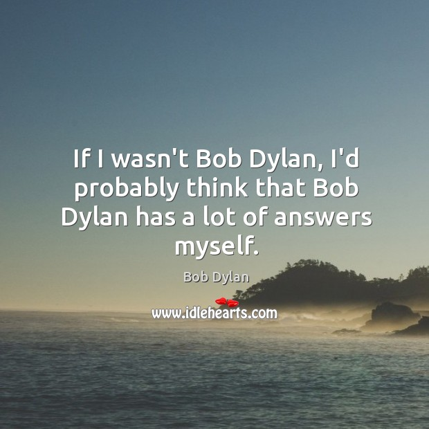 If I wasn't Bob Dylan, I'd probably think that Bob Dylan has a lot of answers myself. Image
