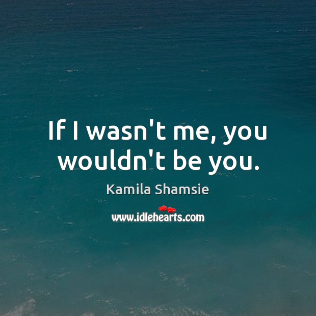 If I wasn't me, you wouldn't be you. Be You Quotes Image