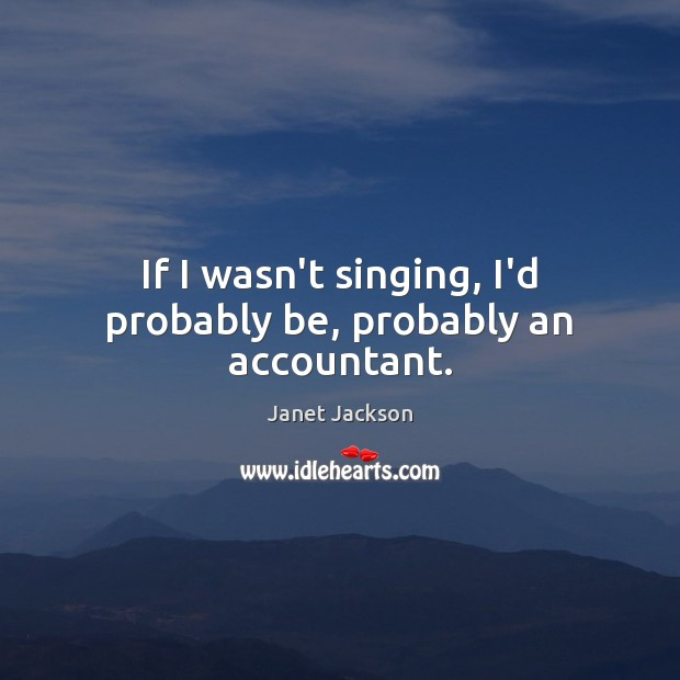 If I wasn't singing, I'd probably be, probably an accountant. Image