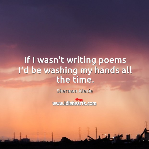 If I wasn't writing poems I'd be washing my hands all the time. Image