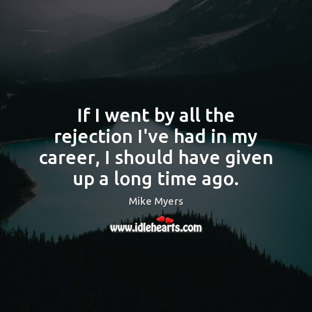 If I went by all the rejection I've had in my career, Mike Myers Picture Quote