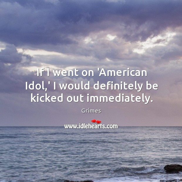 If I went on 'American Idol,' I would definitely be kicked out immediately. Image
