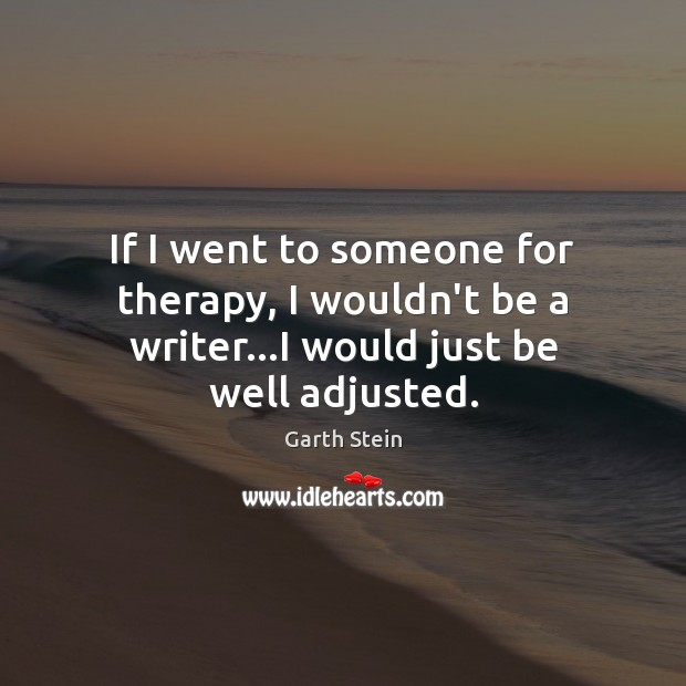 If I went to someone for therapy, I wouldn't be a writer…I would just be well adjusted. Garth Stein Picture Quote