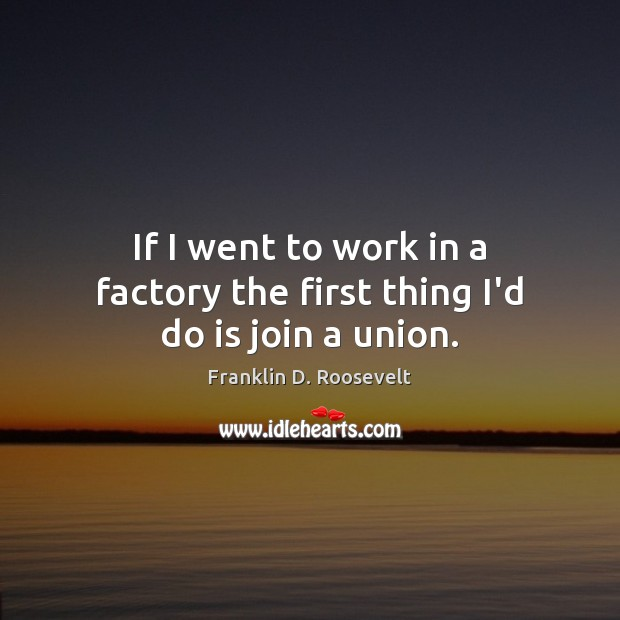 If I went to work in a factory the first thing I'd do is join a union. Image