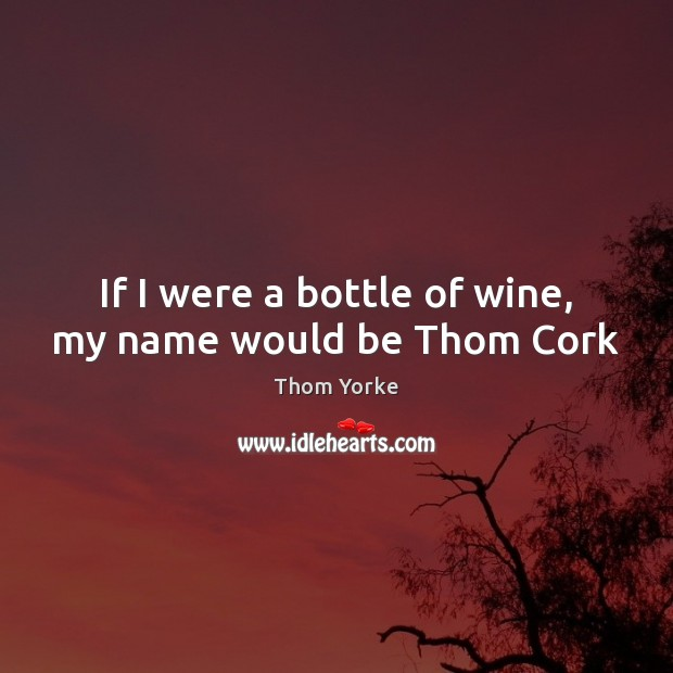 If I were a bottle of wine, my name would be Thom Cork Thom Yorke Picture Quote