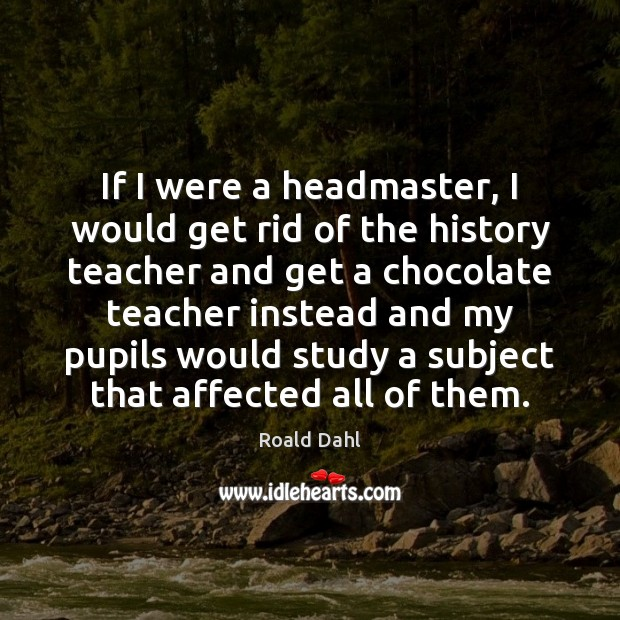 If I were a headmaster, I would get rid of the history Roald Dahl Picture Quote