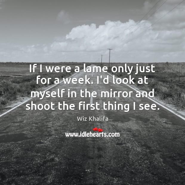 If I were a lame only just for a week. I'd look Wiz Khalifa Picture Quote