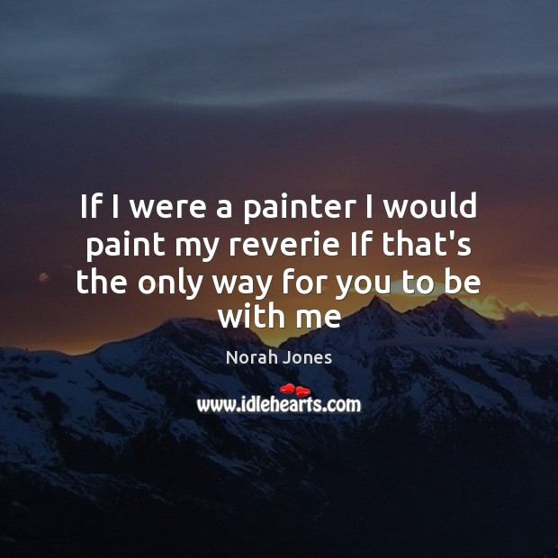 If I were a painter I would paint my reverie If that's the only way for you to be with me Norah Jones Picture Quote