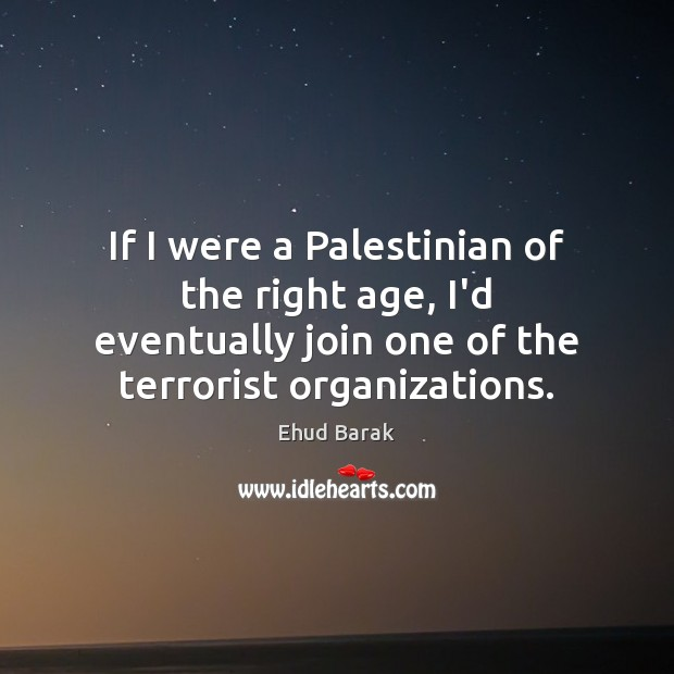 If I were a Palestinian of the right age, I'd eventually join Ehud Barak Picture Quote