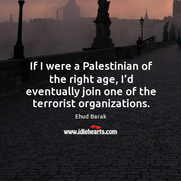 If I were a palestinian of the right age, I'd eventually join one of the terrorist organizations. Ehud Barak Picture Quote
