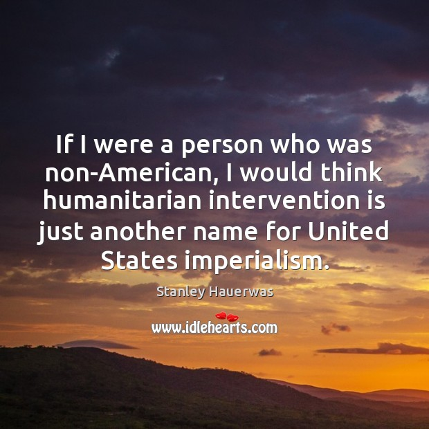 If I were a person who was non-American, I would think humanitarian Image