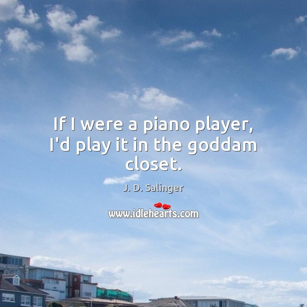 If I were a piano player, I'd play it in the Goddam closet. J. D. Salinger Picture Quote