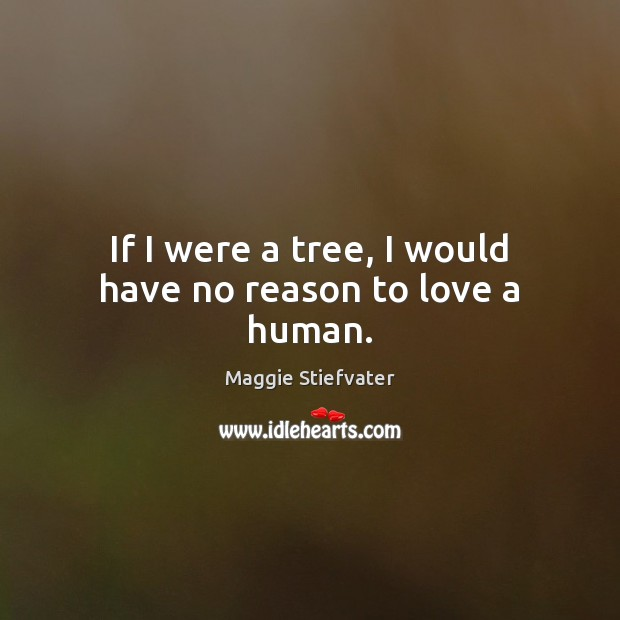 If I were a tree, I would have no reason to love a human. Maggie Stiefvater Picture Quote