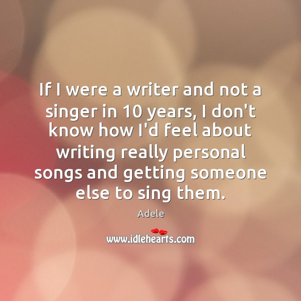If I were a writer and not a singer in 10 years, I Adele Picture Quote