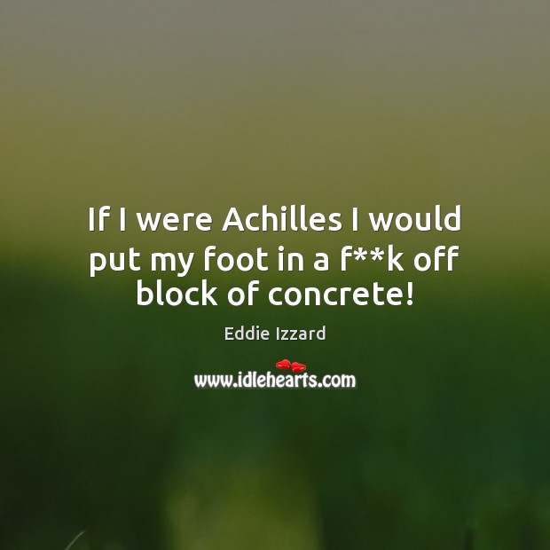 If I were Achilles I would put my foot in a f**k off block of concrete! Image
