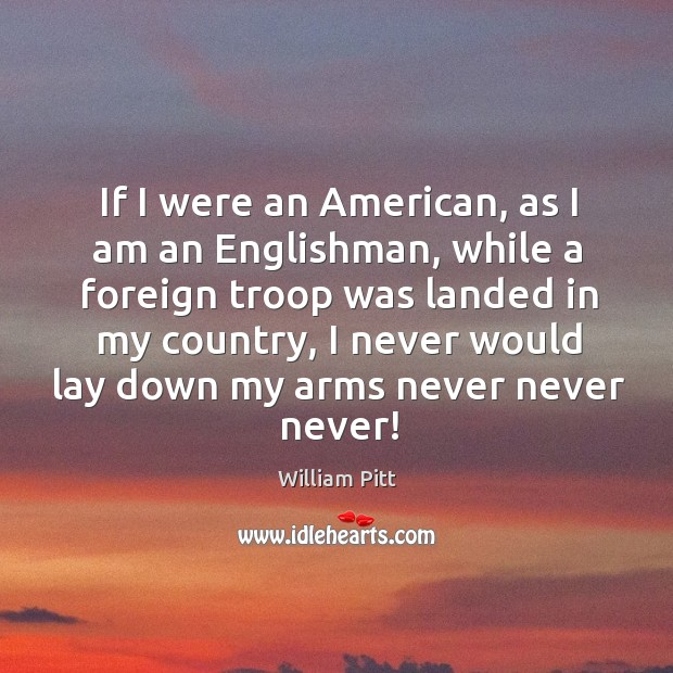 If I were an american, as I am an englishman, while a foreign troop was landed in my country Image