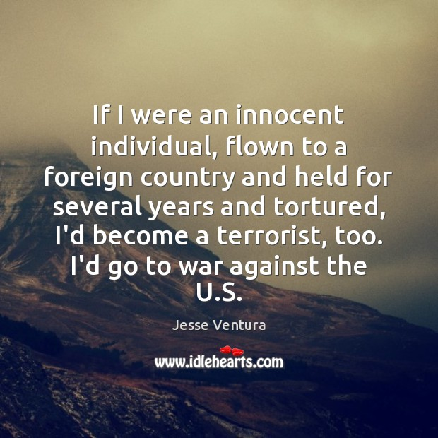 If I were an innocent individual, flown to a foreign country and War Quotes Image