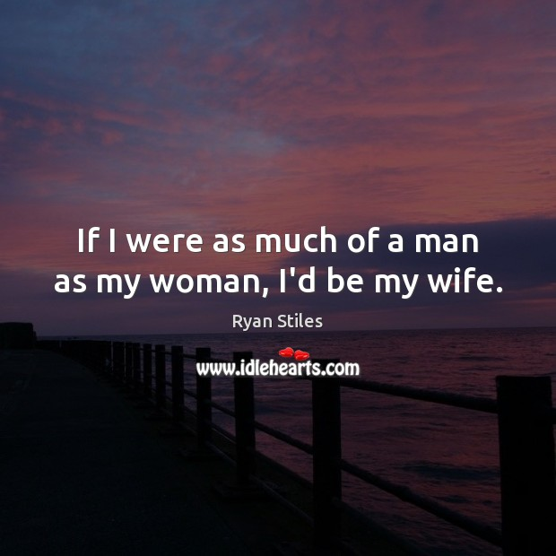 Image, If I were as much of a man as my woman, I'd be my wife.