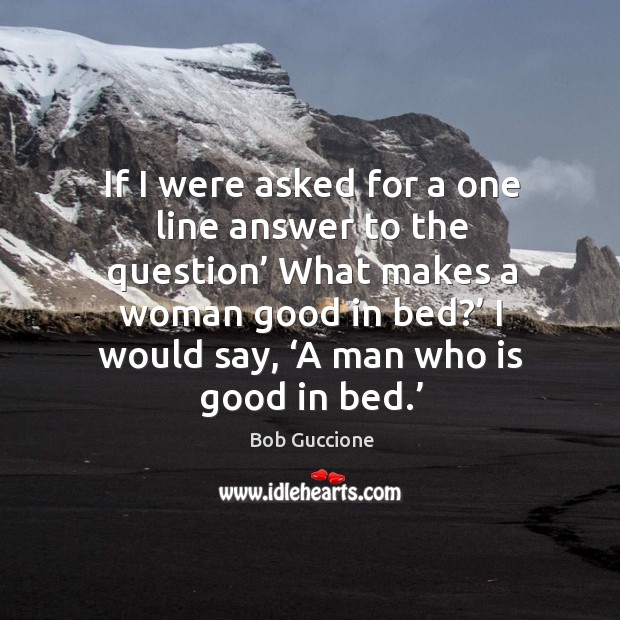 Image, If I were asked for a one line answer to the question' what makes a woman good in bed?'