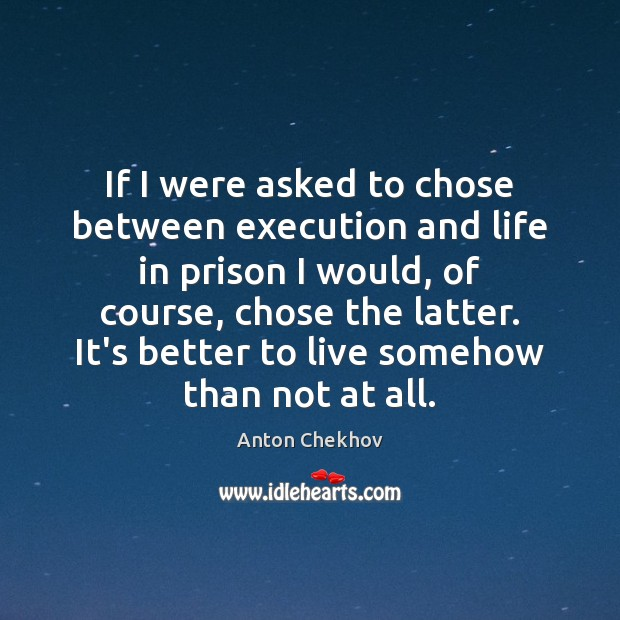 If I were asked to chose between execution and life in prison Anton Chekhov Picture Quote