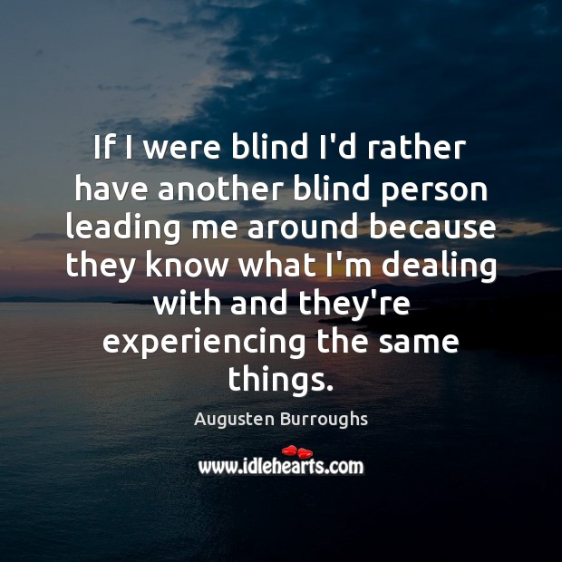 If I were blind I'd rather have another blind person leading me Augusten Burroughs Picture Quote