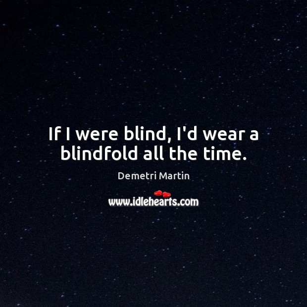 If I were blind, I'd wear a blindfold all the time. Image