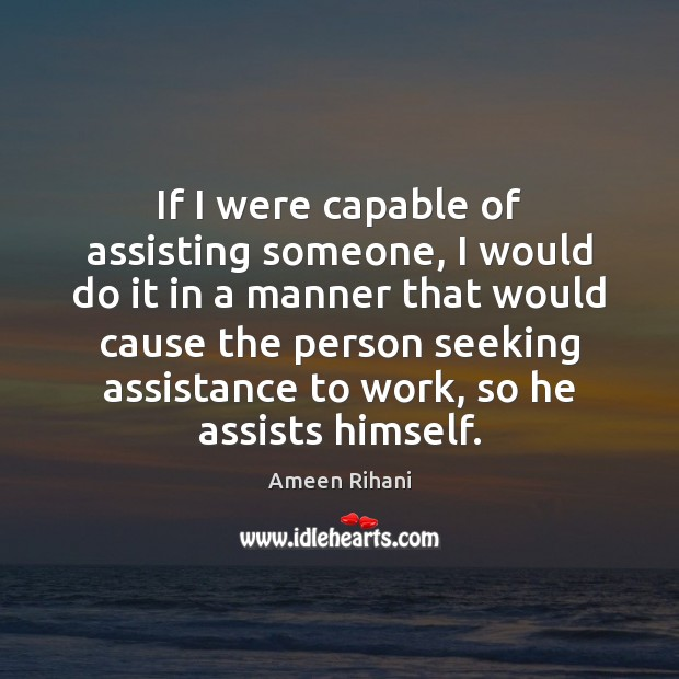 If I were capable of assisting someone, I would do it in Ameen Rihani Picture Quote