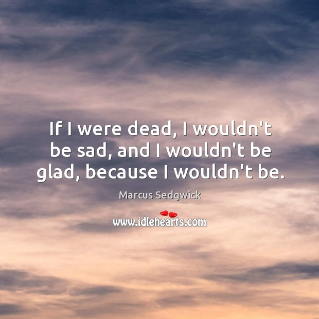 If I were dead, I wouldn't be sad, and I wouldn't be glad, because I wouldn't be. Marcus Sedgwick Picture Quote