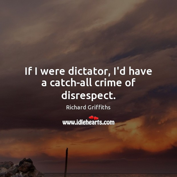 If I were dictator, I'd have a catch-all crime of disrespect. Richard Griffiths Picture Quote
