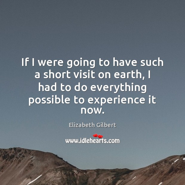 If I were going to have such a short visit on earth, Elizabeth Gilbert Picture Quote