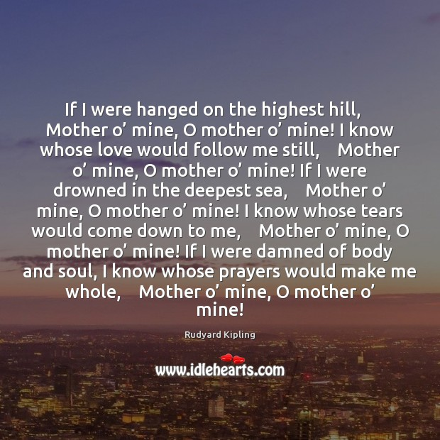 If I were hanged on the highest hill,    Mother o' mine, O Rudyard Kipling Picture Quote