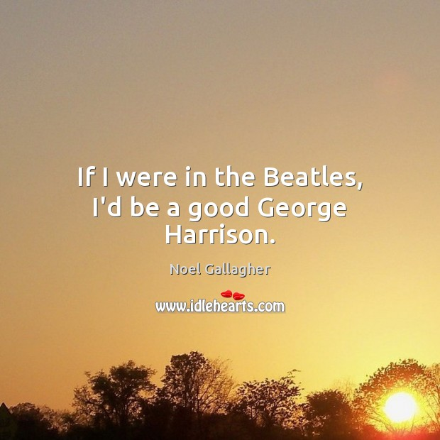 If I were in the Beatles, I'd be a good George Harrison. Image
