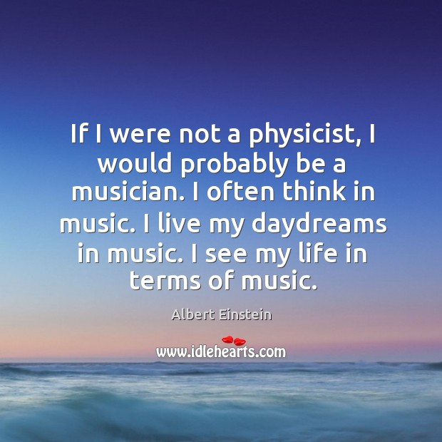 Image, If I were not a physicist, I would probably be a musician. I often think in music.