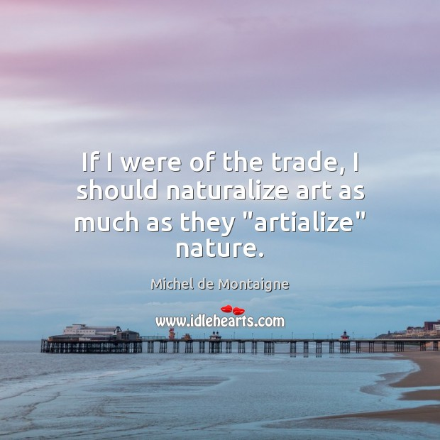 """If I were of the trade, I should naturalize art as much as they """"artialize"""" nature. Image"""