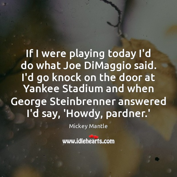 If I were playing today I'd do what Joe DiMaggio said. I'd Mickey Mantle Picture Quote