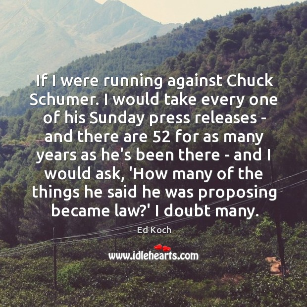 If I were running against Chuck Schumer. I would take every one Ed Koch Picture Quote