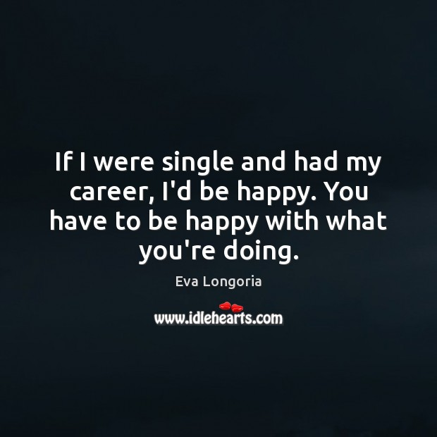 If I were single and had my career, I'd be happy. You Eva Longoria Picture Quote
