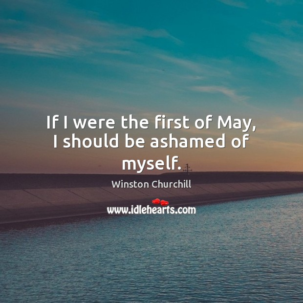 If I were the first of May, I should be ashamed of myself. Image