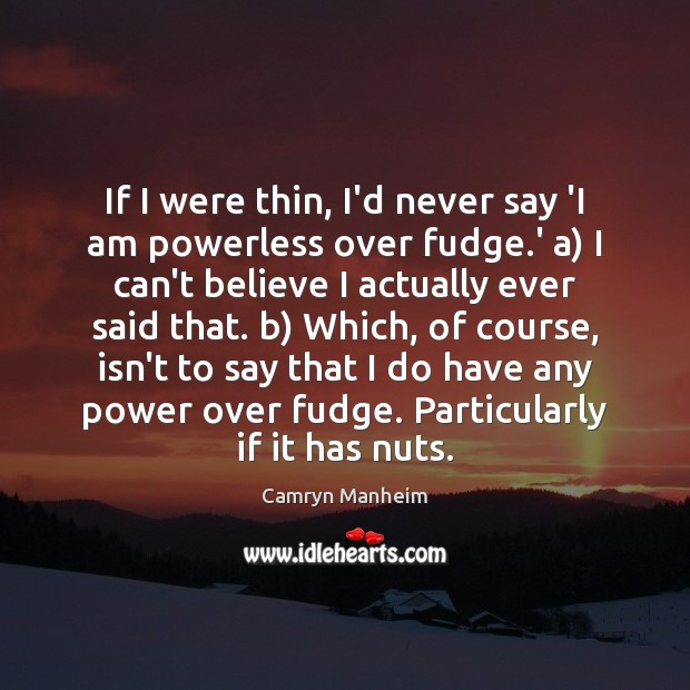 If I were thin, I'd never say 'I am powerless over fudge. Image