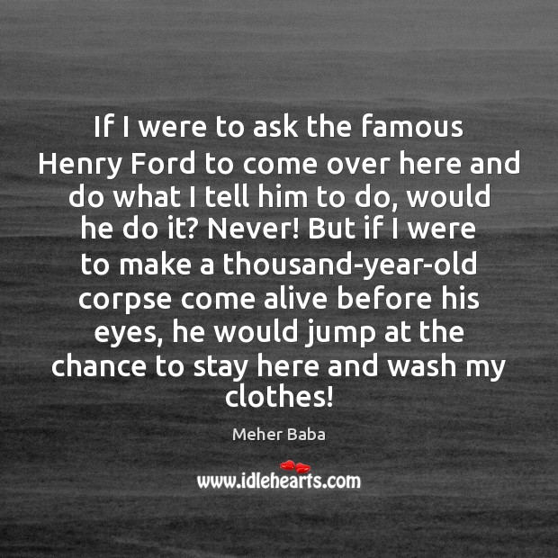 If I were to ask the famous Henry Ford to come over Meher Baba Picture Quote