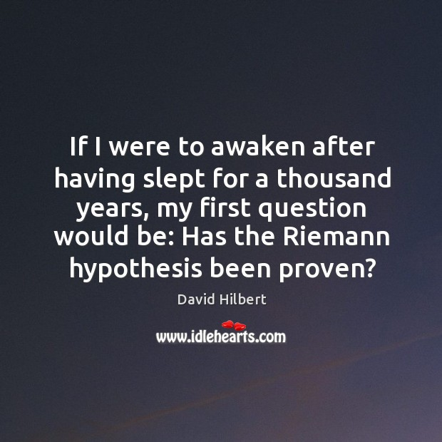 If I were to awaken after having slept for a thousand years, my first question would be: David Hilbert Picture Quote