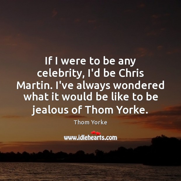 If I were to be any celebrity, I'd be Chris Martin. I've Thom Yorke Picture Quote