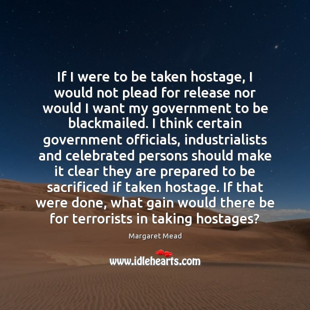 If I were to be taken hostage, I would not plead for Margaret Mead Picture Quote
