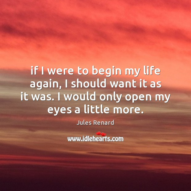 If I were to begin my life again, I should want it Jules Renard Picture Quote