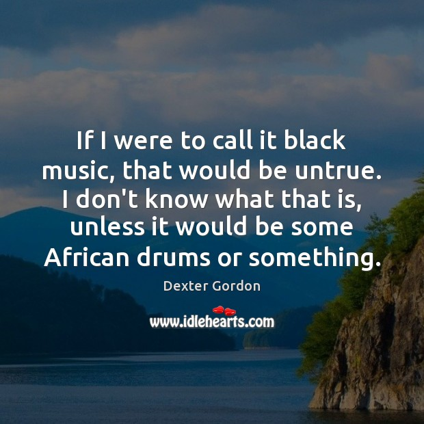 Image, If I were to call it black music, that would be untrue.