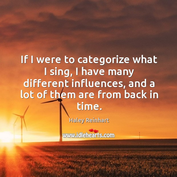 If I were to categorize what I sing, I have many different influences, and a lot of them are from back in time. Haley Reinhart Picture Quote