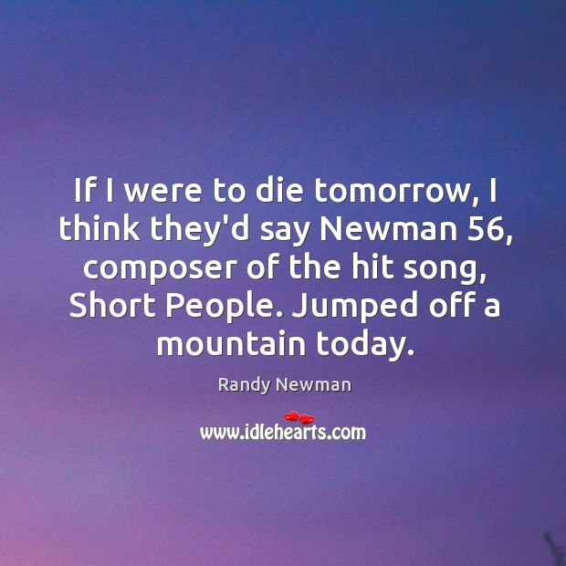 If I were to die tomorrow, I think they'd say Newman 56, composer Short People Quotes Image